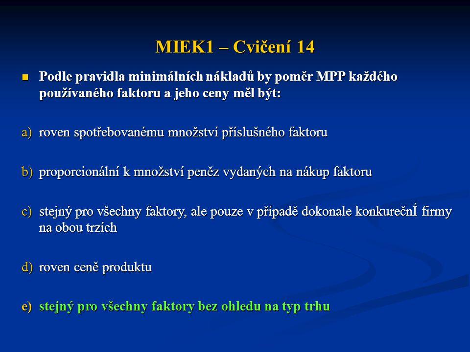 MIEK1 – Cvičení 14  Podle pravidla minimálních nákladů by poměr MPP každého používaného faktoru a jeho ceny měl být: a)roven spotřebovanému množství