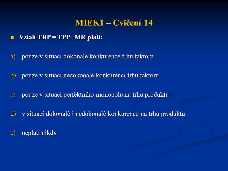MIEK1 – Cvičení 14  Vztah TRP = TPP · MR platí: a)pouze v situaci dokonalé konkurence trhu faktoru b)pouze v situaci nedokonalé konkurenci trhu fakto