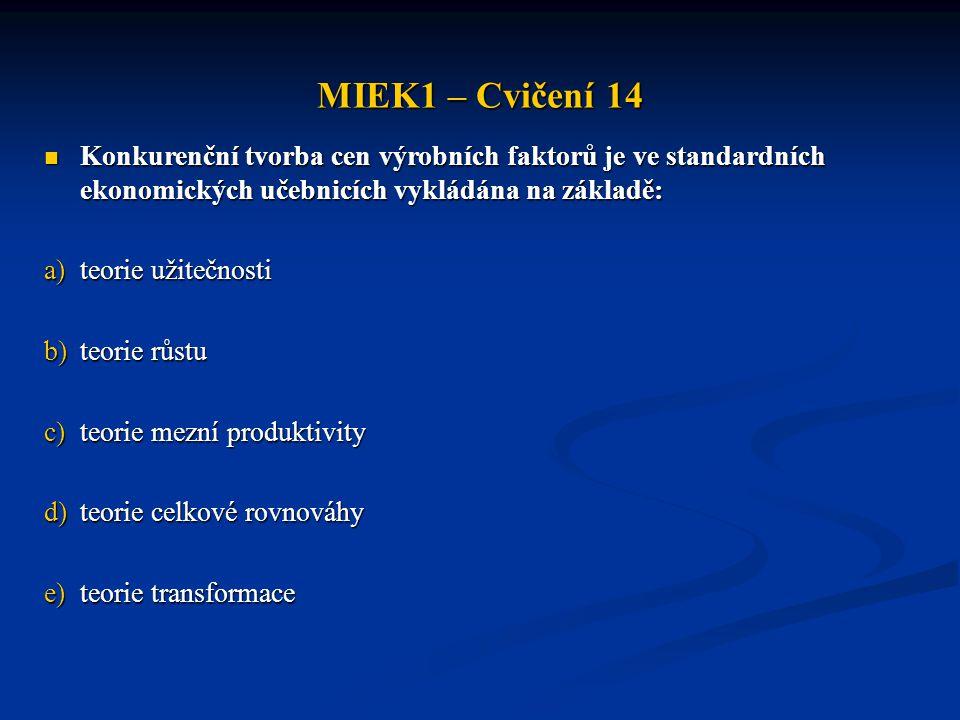 MIEK1 – Cvičení 14  Konkurenční tvorba cen výrobních faktorů je ve standardních ekonomických učebnicích vykládána na základě: a)teorie užitečnosti b)