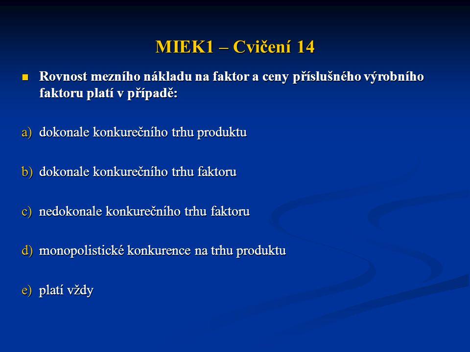 MIEK1 – Cvičení 14  Rovnost mezního nákladu na faktor a ceny příslušného výrobního faktoru platí v případě: a)dokonale konkurečního trhu produktu b)d