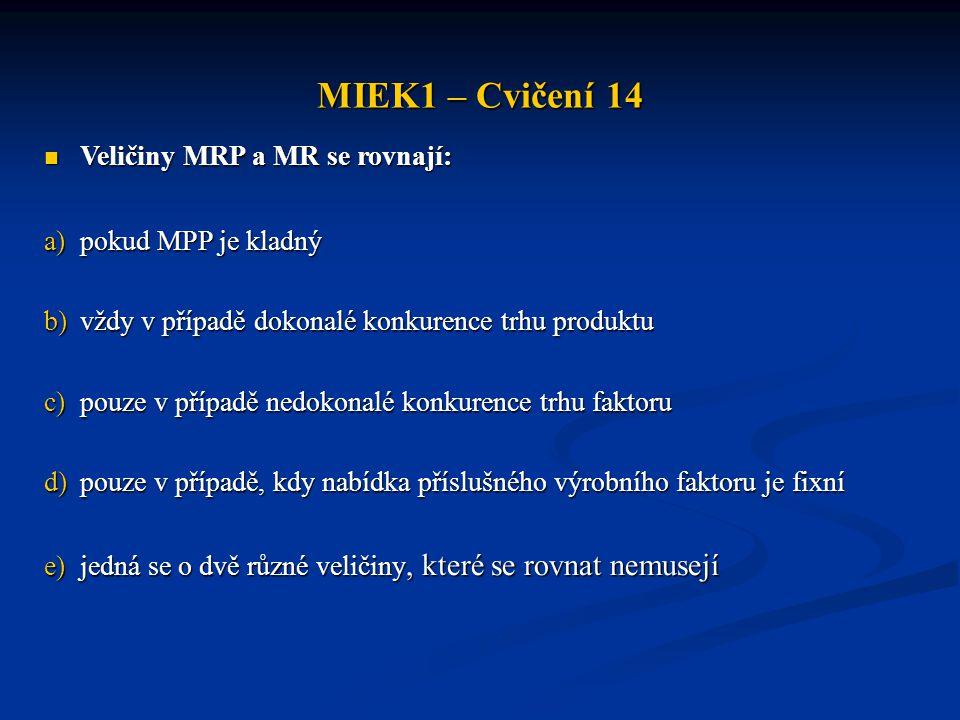 MIEK1 – Cvičení 14  Veličiny MRP a MR se rovnají: a)pokud MPP je kladný b)vždy v případě dokonalé konkurence trhu produktu c)pouze v případě nedokonalé konkurence trhu faktoru d)pouze v případě, kdy nabídka příslušného výrobního faktoru je fixní e)jedná se o dvě různé veličiny, které se rovnat nemusejí