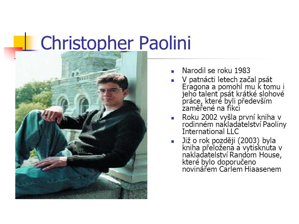 Christopher Paolini  Narodil se roku 1983  V patnácti letech začal psát Eragona a pomohl mu k tomu i jeho talent psát krátké slohové práce, které byli především zaměřené na fikci  Roku 2002 vyšla první kniha v rodinném nakladatelství Paoliny International LLC  Již o rok později (2003) byla kniha přeložena a vytisknuta v nakladatelství Random House, které bylo doporučeno novinářem Carlem Hiaasenem