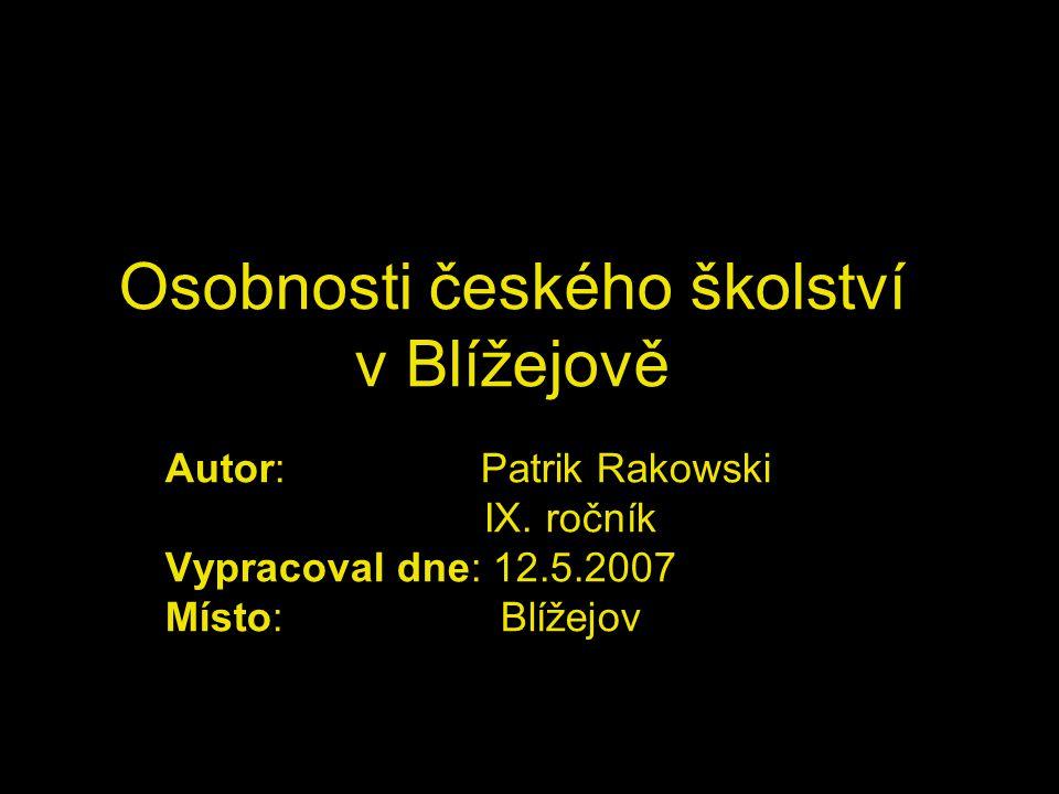 Osobnosti českého školství v Blížejově Autor: Patrik Rakowski IX. ročník Vypracoval dne: 12.5.2007 Místo: Blížejov