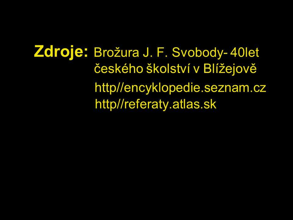 Zdroje: Brožura J. F. Svobody- 40let českého školství v Blížejově http//encyklopedie.seznam.cz http//referaty.atlas.sk