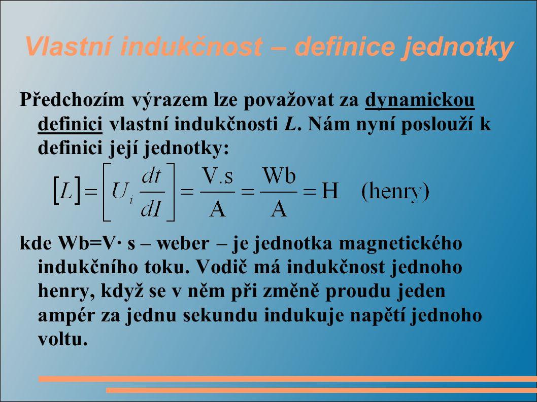 Vlastní indukčnost – definice jednotky Předchozím výrazem lze považovat za dynamickou definici vlastní indukčnosti L. Nám nyní poslouží k definici jej