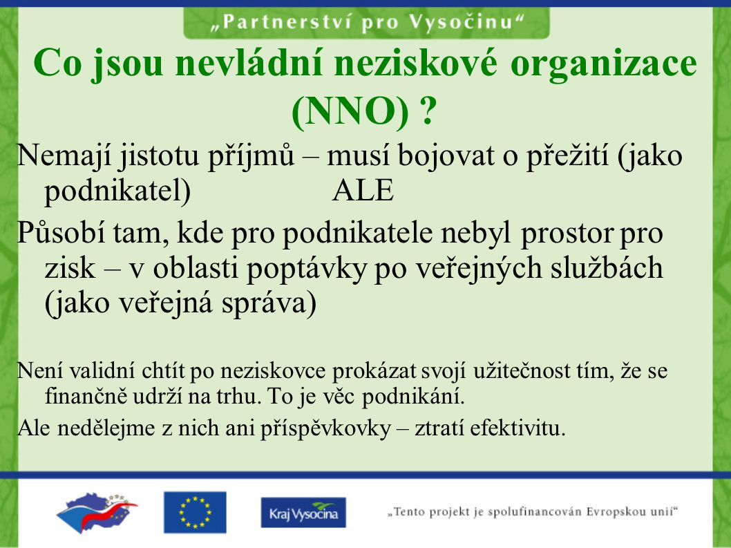 Co jsou nevládní neziskové organizace (NNO) ? Nemají jistotu příjmů – musí bojovat o přežití (jako podnikatel)ALE Působí tam, kde pro podnikatele neby