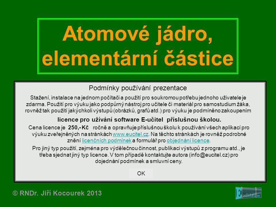 Atomové jádro, elementární částice © RNDr. Jiří Kocourek 2013 Podmínky používání prezentace Stažení, instalace na jednom počítači a použití pro soukro