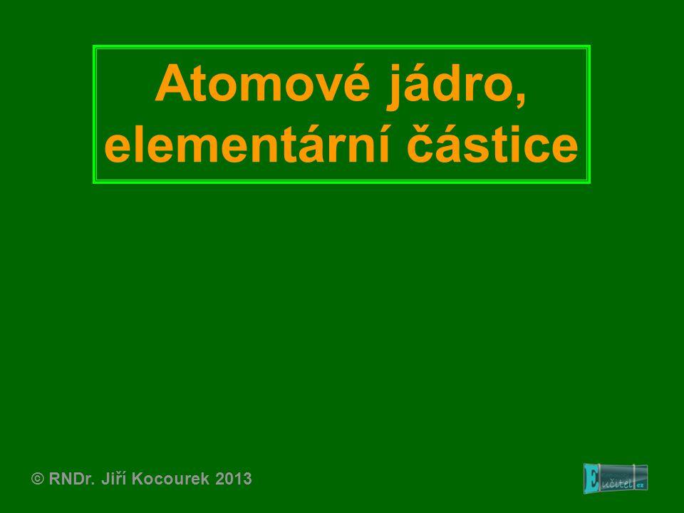 Atomové jádro, elementární částice © RNDr. Jiří Kocourek 2013