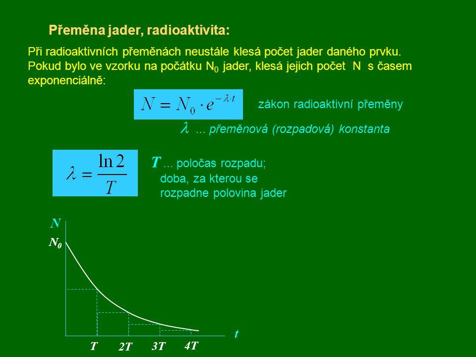 Přeměna jader, radioaktivita: zákon radioaktivní přeměny ... přeměnová (rozpadová) konstanta T... poločas rozpadu; doba, za kterou se rozpadne polov