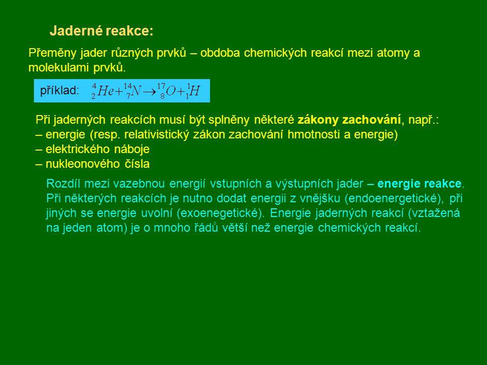 Jaderné reakce: Přeměny jader různých prvků – obdoba chemických reakcí mezi atomy a molekulami prvků. příklad: Při jaderných reakcích musí být splněny