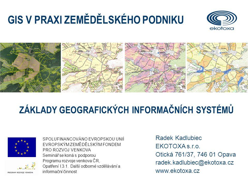 Radek Kadlubiec EKOTOXA s.r.o. Otická 761/37, 746 01 Opava radek.kadlubiec@ekotoxa.cz www.ekotoxa.cz GIS V PRAXI ZEMĚDĚLSKÉHO PODNIKU ZÁKLADY GEOGRAFI