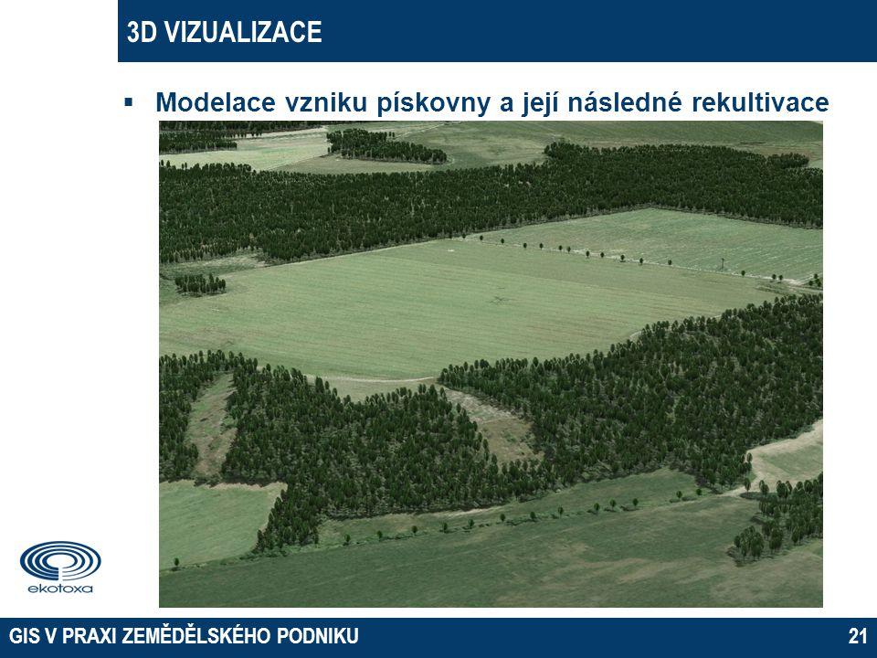 3D VIZUALIZACE  Modelace vzniku pískovny a její následné rekultivace GIS V PRAXI ZEMĚDĚLSKÉHO PODNIKU21
