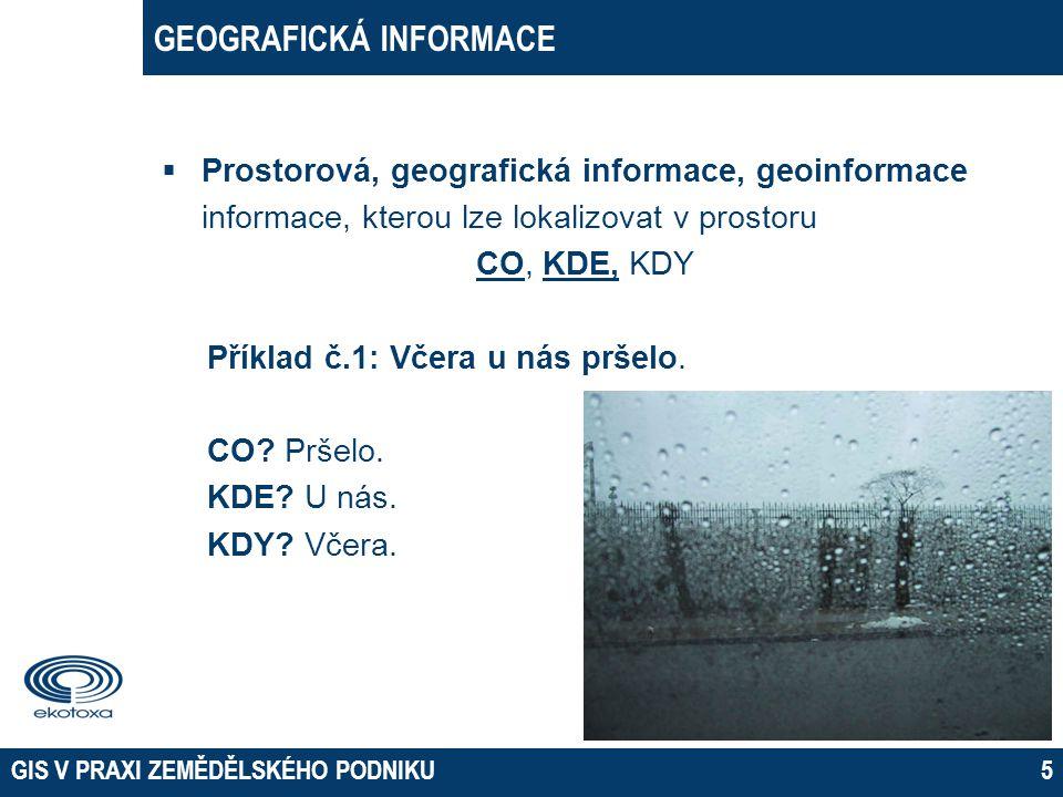  Prostorová, geografická informace, geoinformace informace, kterou lze lokalizovat v prostoru CO, KDE, KDY Příklad č.1: Včera u nás pršelo. CO? Pršel