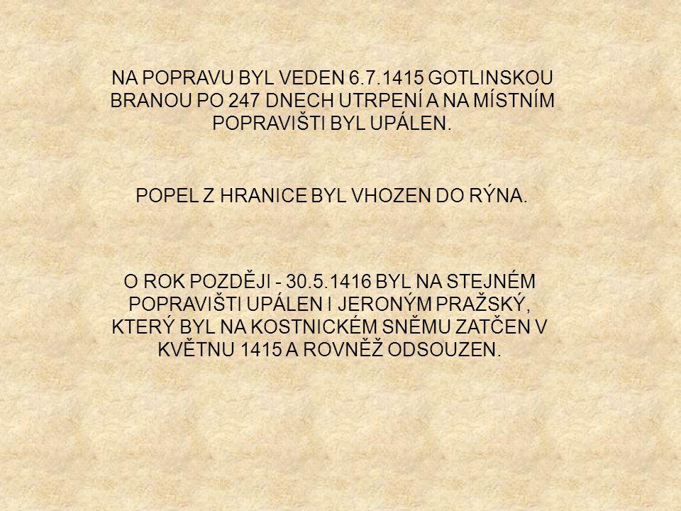 NA POPRAVU BYL VEDEN 6.7.1415 GOTLINSKOU BRANOU PO 247 DNECH UTRPENÍ A NA MÍSTNÍM POPRAVIŠTI BYL UPÁLEN.
