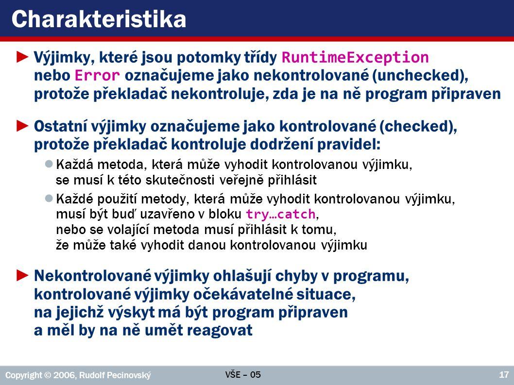 VŠE – 05 Copyright © 2006, Rudolf Pecinovský 17 Charakteristika ►Výjimky, které jsou potomky třídy RuntimeException nebo Error označujeme jako nekontr