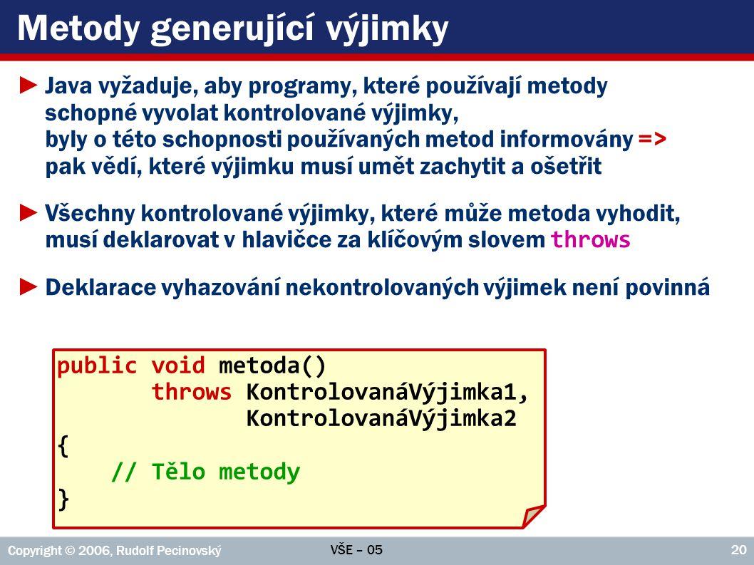 VŠE – 05 Copyright © 2006, Rudolf Pecinovský 20 Metody generující výjimky ►Java vyžaduje, aby programy, které používají metody schopné vyvolat kontrol