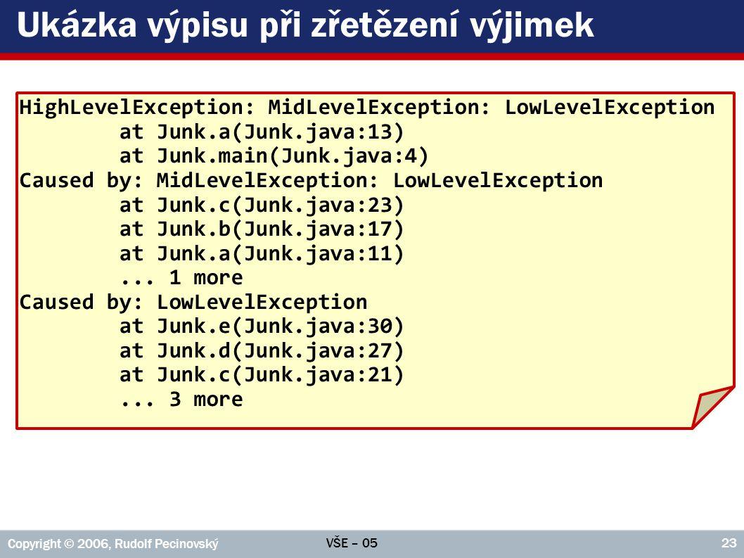 VŠE – 05 Copyright © 2006, Rudolf Pecinovský 23 Ukázka výpisu při zřetězení výjimek HighLevelException: MidLevelException: LowLevelException at Junk.a