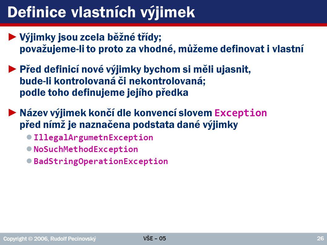 VŠE – 05 Copyright © 2006, Rudolf Pecinovský 26 Definice vlastních výjimek ►Výjimky jsou zcela běžné třídy; považujeme-li to proto za vhodné, můžeme d