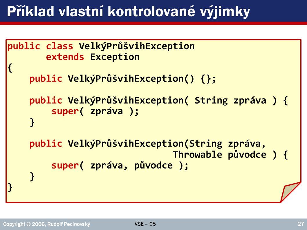 VŠE – 05 Copyright © 2006, Rudolf Pecinovský 27 Příklad vlastní kontrolované výjimky public class VelkýPrůšvihException extends Exception { public Vel
