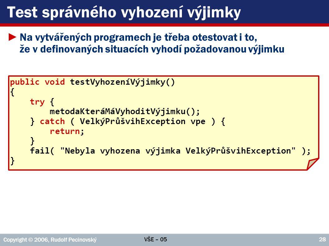 VŠE – 05 Copyright © 2006, Rudolf Pecinovský 28 Test správného vyhození výjimky ►Na vytvářených programech je třeba otestovat i to, že v definovaných