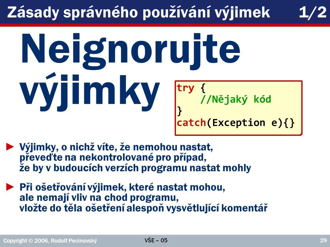 VŠE – 05 Copyright © 2006, Rudolf Pecinovský 29 Zásady správného používání výjimek1/2 Neignorujte výjimky ►Výjimky, o nichž víte, že nemohou nastat, p