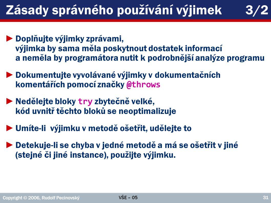 VŠE – 05 Copyright © 2006, Rudolf Pecinovský 31 Zásady správného používání výjimek3/2 ►Doplňujte výjimky zprávami, výjimka by sama měla poskytnout dos