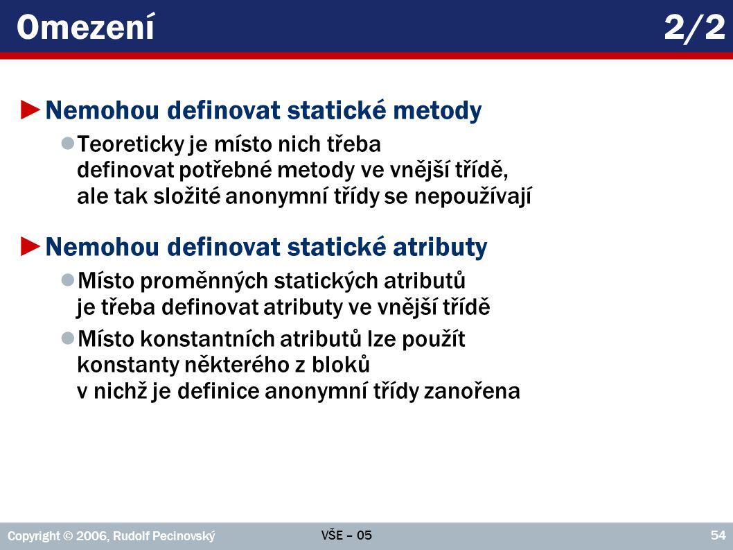 VŠE – 05 Copyright © 2006, Rudolf Pecinovský 54 Omezení2/2 ►Nemohou definovat statické metody ● Teoreticky je místo nich třeba definovat potřebné meto