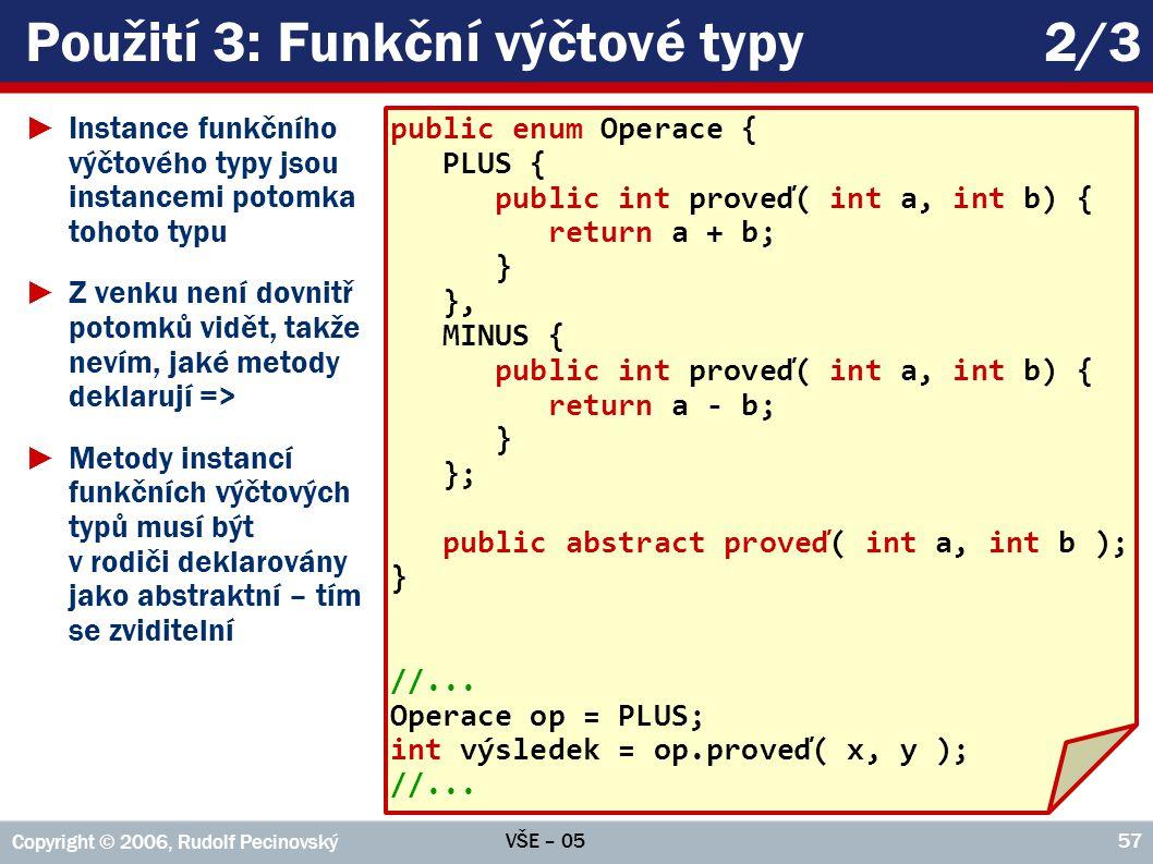 VŠE – 05 Copyright © 2006, Rudolf Pecinovský 57 Použití 3: Funkční výčtové typy2/3 ►Instance funkčního výčtového typy jsou instancemi potomka tohoto t