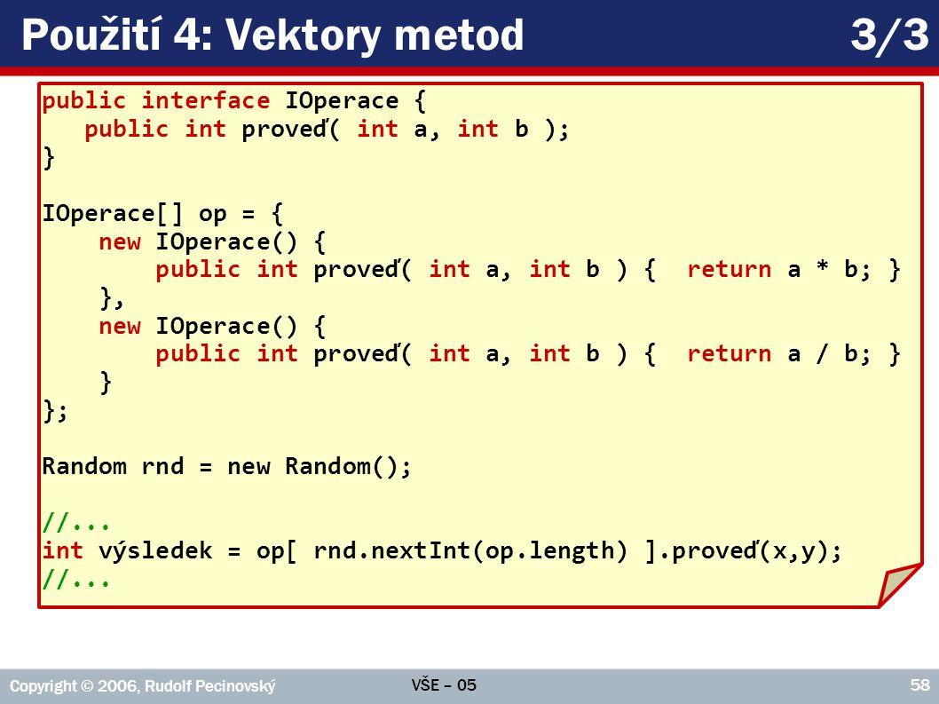 VŠE – 05 Copyright © 2006, Rudolf Pecinovský 58 Použití 4: Vektory metod3/3 public interface IOperace { public int proveď( int a, int b ); } IOperace[