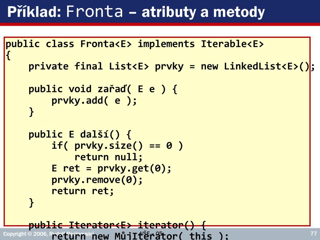 VŠE – 05 Copyright © 2006, Rudolf Pecinovský 77 Příklad: Fronta – atributy a metody public class Fronta implements Iterable { private final List prvky