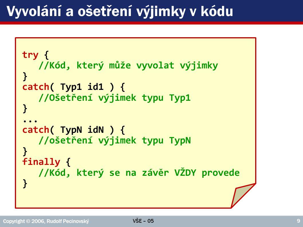 VŠE – 05 Copyright © 2006, Rudolf Pecinovský 9 Vyvolání a ošetření výjimky v kódu try { //Kód, který může vyvolat výjimky } catch( Typ1 id1 ) { //Ošet