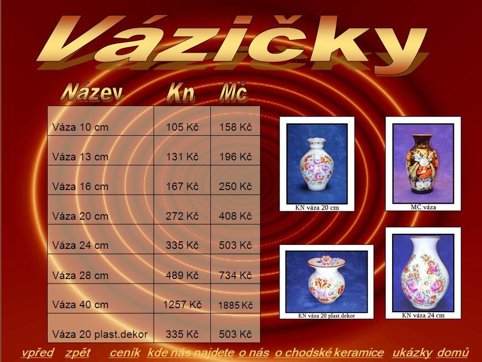 Váza 10 cm105 Kč158 Kč Váza 13 cm131 Kč196 Kč Váza 16 cm167 Kč250 Kč Váza 20 cm272 Kč408 Kč Váza 24 cm335 Kč503 Kč Váza 28 cm489 Kč734 Kč Váza 40 cm12