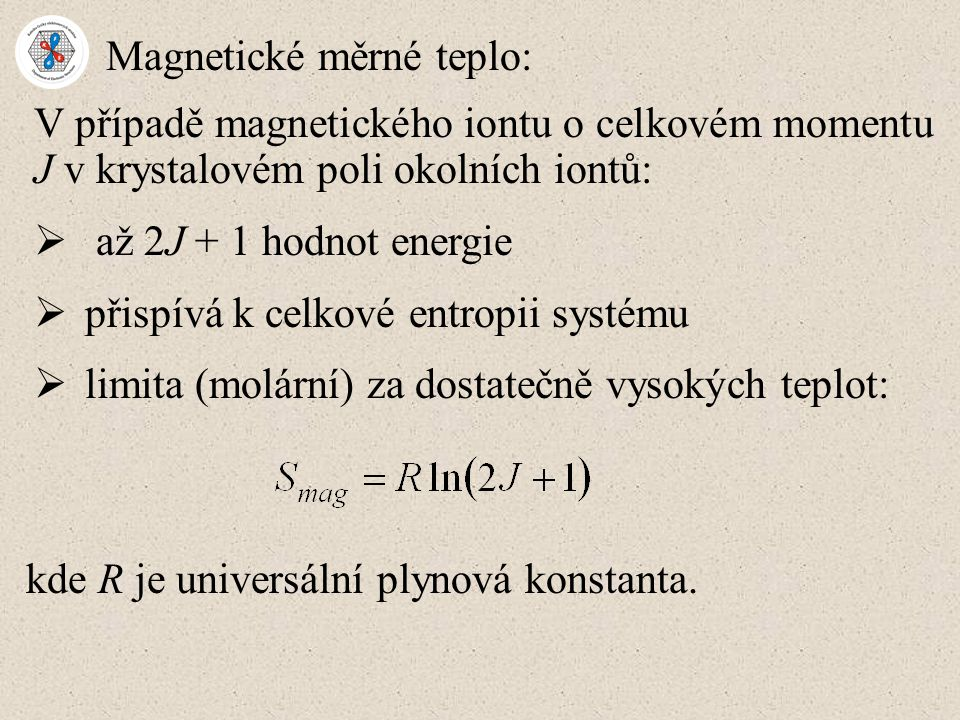 Magnetické měrné teplo: V případě magnetického iontu o celkovém momentu J v krystalovém poli okolních iontů:  až 2J + 1 hodnot energie  přispívá k celkové entropii systému  limita (molární) za dostatečně vysokých teplot: kde R je universální plynová konstanta.