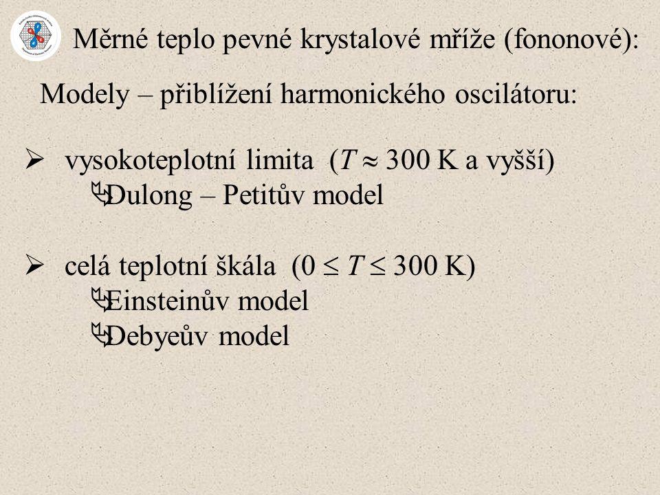 Měrné teplo pevné krystalové mříže (fononové): Modely – přiblížení harmonického oscilátoru:  vysokoteplotní limita (T  300 K a vyšší)  Dulong – Petitův model  celá teplotní škála (0  T  300 K)  Einsteinův model  Debyeův model