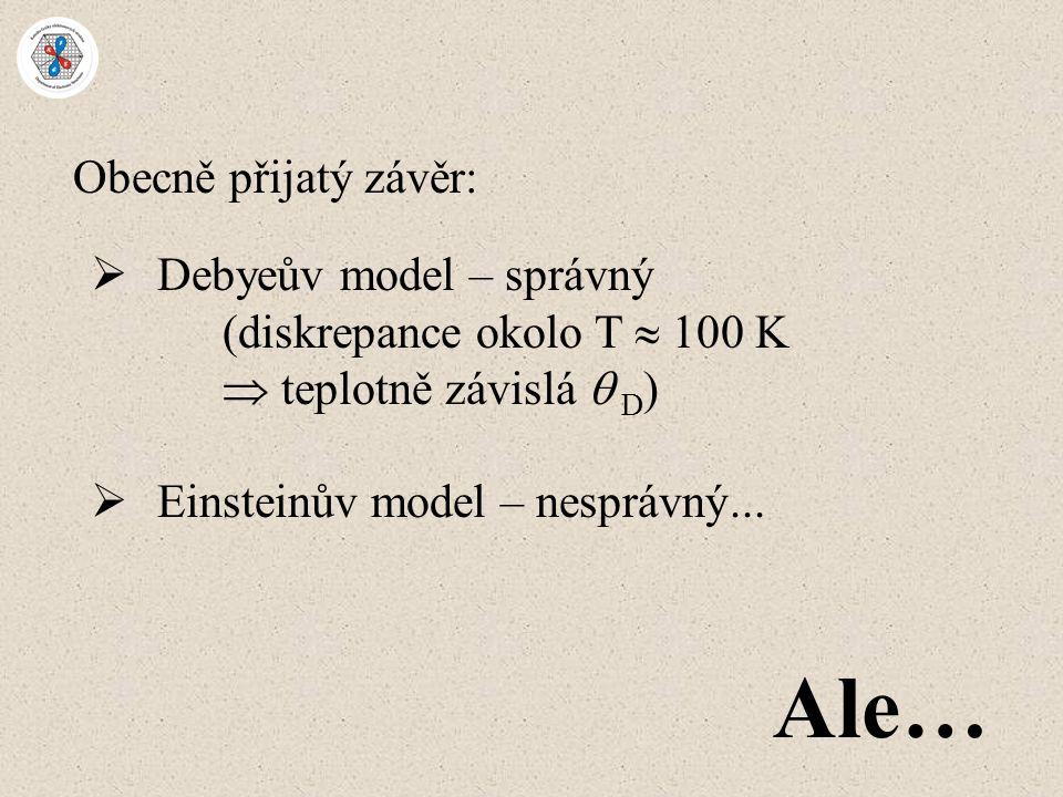Obecně přijatý závěr:  Debyeův model – správný (diskrepance okolo T  100 K  teplotně závislá  D )  Einsteinův model – nesprávný... Ale…