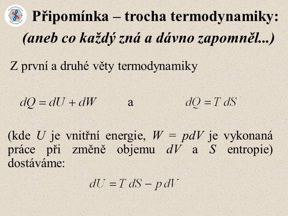 Připomínka – trocha termodynamiky: Z první a druhé věty termodynamiky (aneb co každý zná a dávno zapomněl...) a (kde U je vnitřní energie, W = pdV je vykonaná práce při změně objemu dV a S entropie) dostáváme: