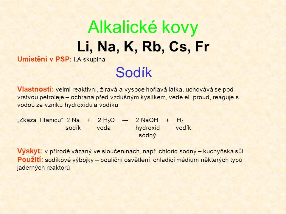 Alkalické kovy Li, Na, K, Rb, Cs, Fr Umístění v PSP : I.A skupina Sodík Vlastnosti: velmi reaktivní, žíravá a vysoce hořlavá látka, uchovává se pod vr