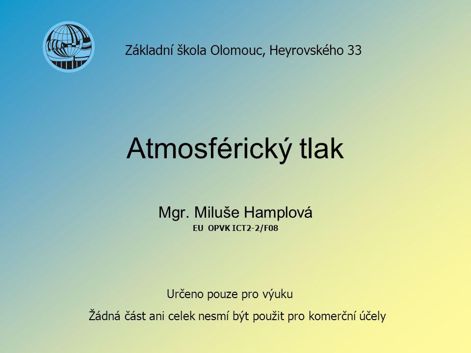 Atmosférický tlak Mgr. Miluše Hamplová EU OPVK ICT2-2/F08 Základní škola Olomouc, Heyrovského 33 Určeno pouze pro výuku Žádná část ani celek nesmí být