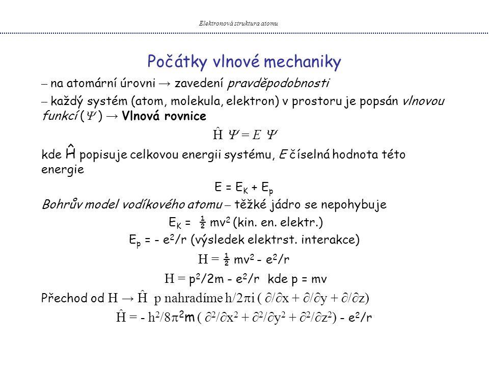 Význam vlnové funkce Najdeme-li  která nám umožní tyto operace provést → vlnovou funkci Existuje  1,  2 ……  i každá poskytuje E 1, E 2 …..E i  (x, y, z) Fyzikální význam – pravděpodobnost s jakou elektron nalezneme v daném bodě P =  (x, y, z)  *(x, y, z)  (x, y, z)  musí mít pouze jednu hodnotu pro každý bod  V žádném bodě nesmí mít hodnotu ∞  ∫   * d  = 1 jestliže  splňuje tuto podmínku normalizovaná Elektronová struktura atomu