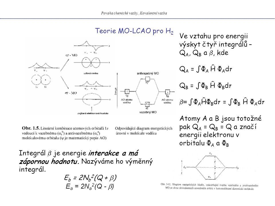 Povaha chemické vazby, Kovalentní vazba Teorie MO-LCAO pro H 2 Ve vztahu pro energii výskyt čtyř integrálů – Q A, Q B a , kde Q A = ∫Φ A Ĥ Φ A d  Q