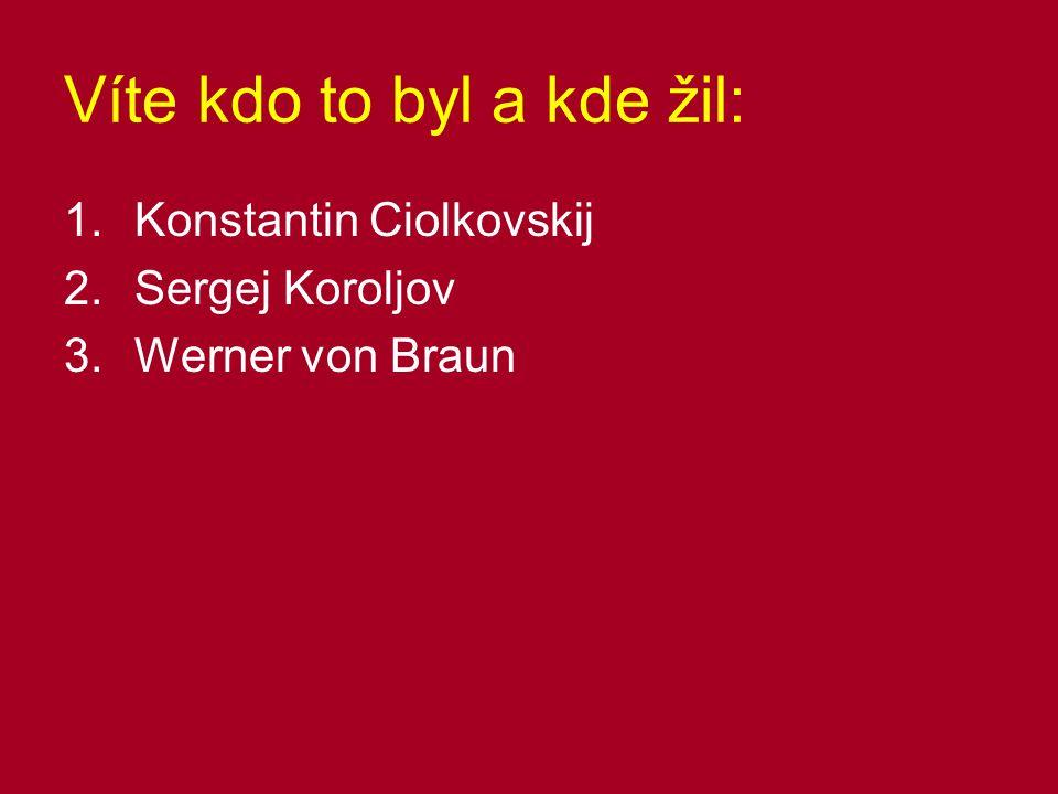 Víte kdo to byl a kde žil: 1.Konstantin Ciolkovskij 2.Sergej Koroljov 3.Werner von Braun