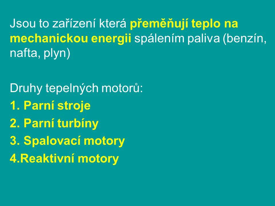 Otázky 1.Na jakém principu pracují tepelné motory 2.Vyjmenuj 4 druhy tepelných motorů 3.Kde se používal parní stroj a co ho pohánělo 4.Kde se používají parní turbíny a co je pohání 5.Co pohání spalovací motory a kde se používají