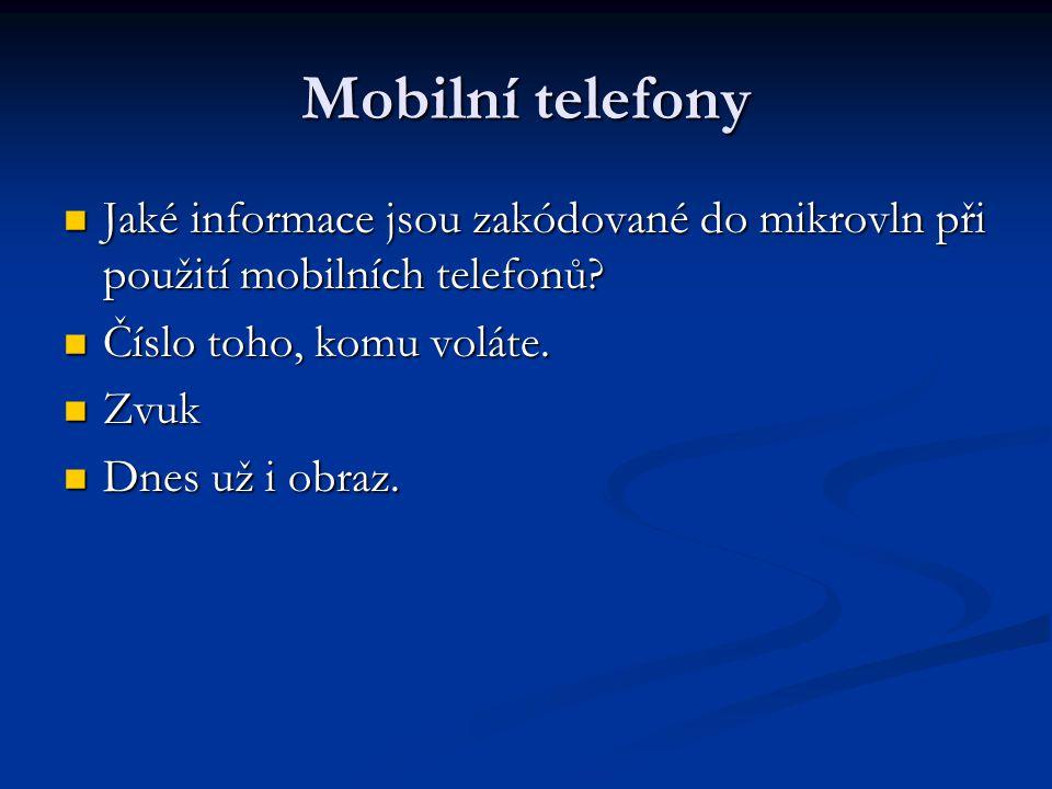Mobilní telefony  Jaké informace jsou zakódované do mikrovln při použití mobilních telefonů?  Číslo toho, komu voláte.  Zvuk  Dnes už i obraz.