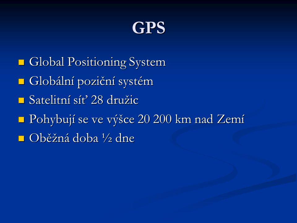 GPS  Global Positioning System  Globální poziční systém  Satelitní síť 28 družic  Pohybují se ve výšce 20 200 km nad Zemí  Oběžná doba ½ dne