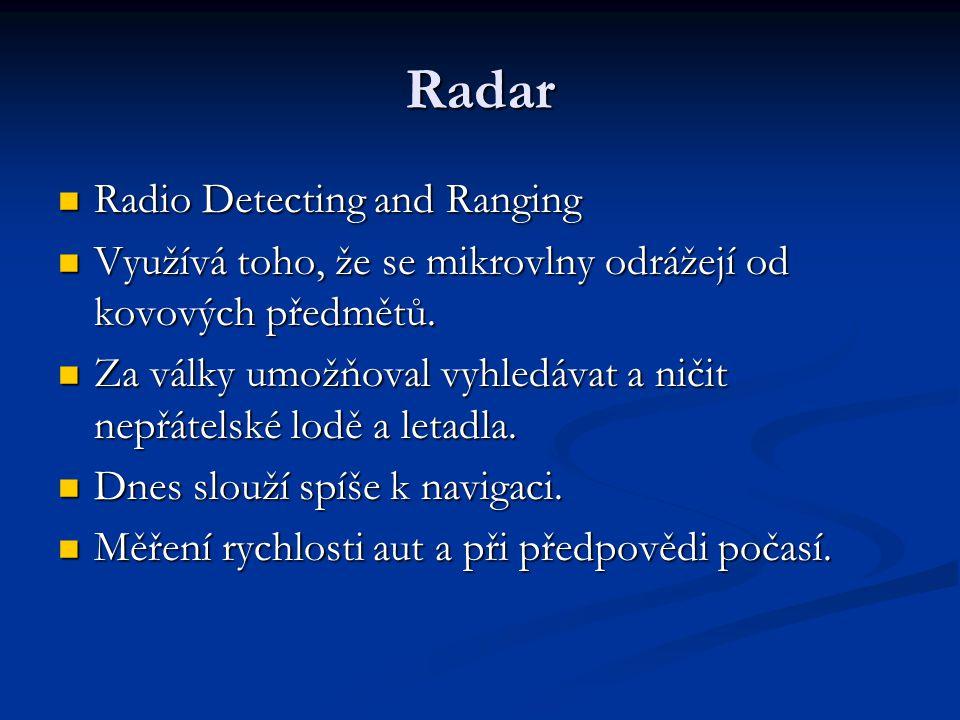 Radar  Radio Detecting and Ranging  Využívá toho, že se mikrovlny odrážejí od kovových předmětů.  Za války umožňoval vyhledávat a ničit nepřátelské