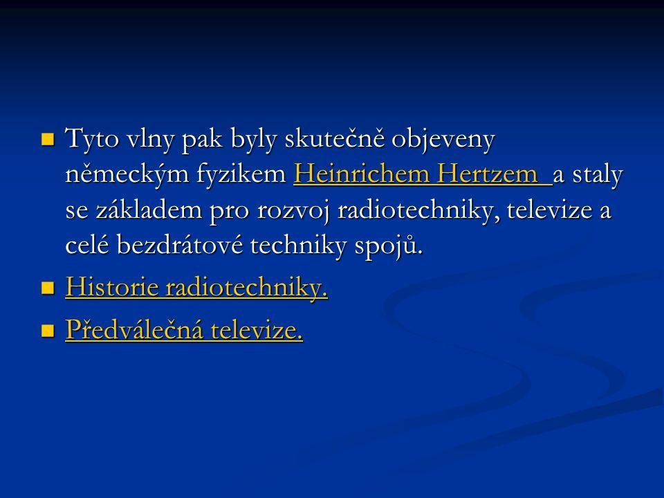  Tyto vlny pak byly skutečně objeveny německým fyzikem Heinrichem Hertzem a staly se základem pro rozvoj radiotechniky, televize a celé bezdrátové te