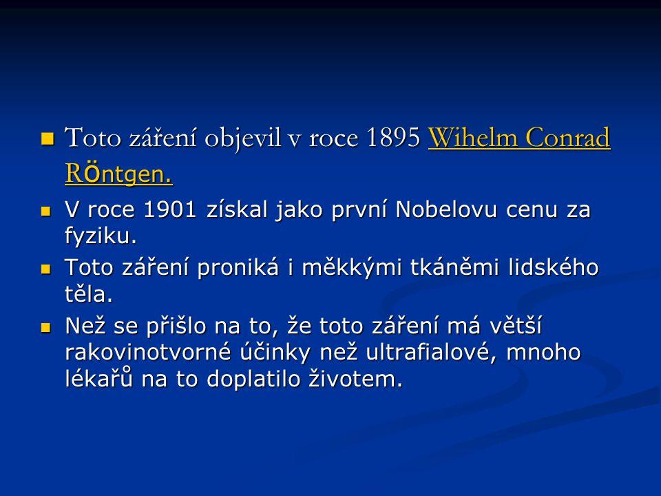  Toto záření objevil v roce 1895 Wihelm Conrad R ö ntgen. Wihelm Conrad R ö ntgen.Wihelm Conrad R ö ntgen.  V roce 1901 získal jako první Nobelovu c