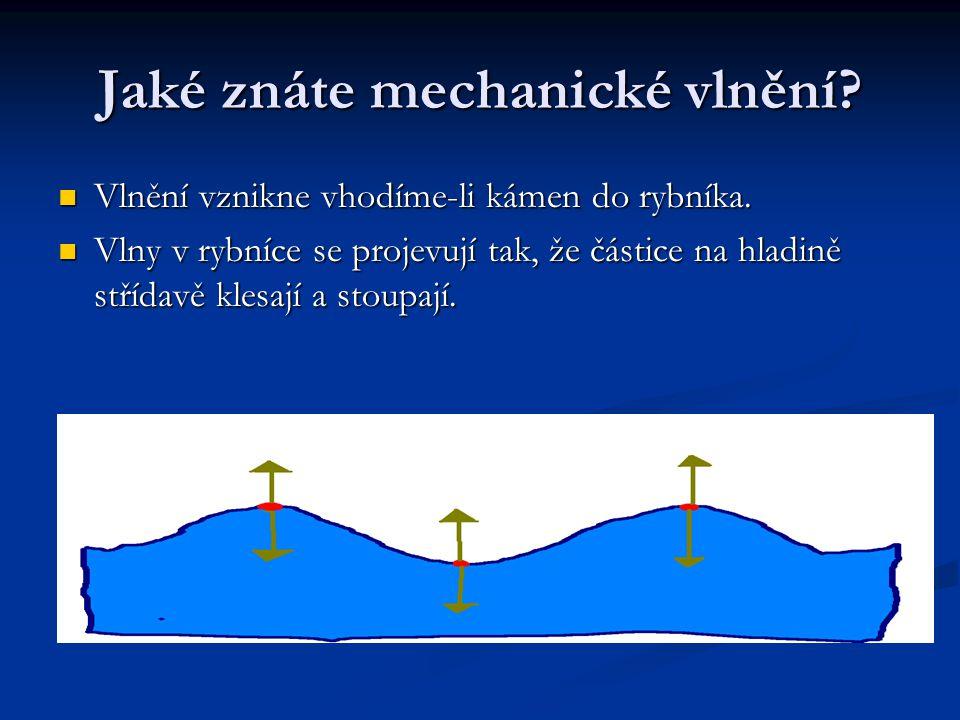 Jaké znáte mechanické vlnění?  Vlnění vznikne vhodíme-li kámen do rybníka.  Vlny v rybníce se projevují tak, že částice na hladině střídavě klesají