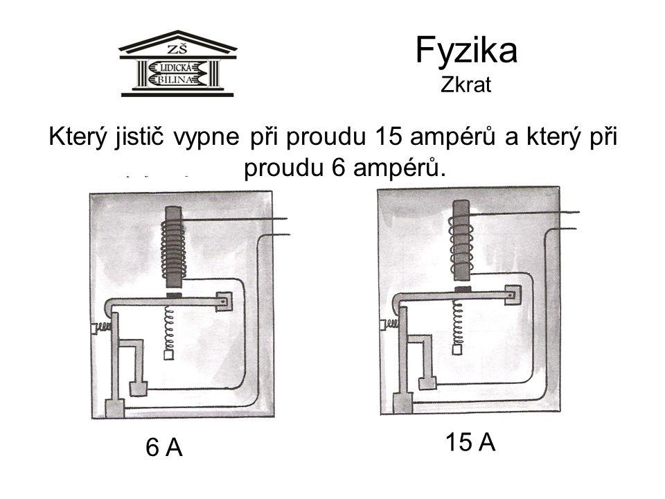 Fyzika Zkrat Který jistič vypne při proudu 15 ampérů a který při proudu 6 ampérů. 6 A 15 A