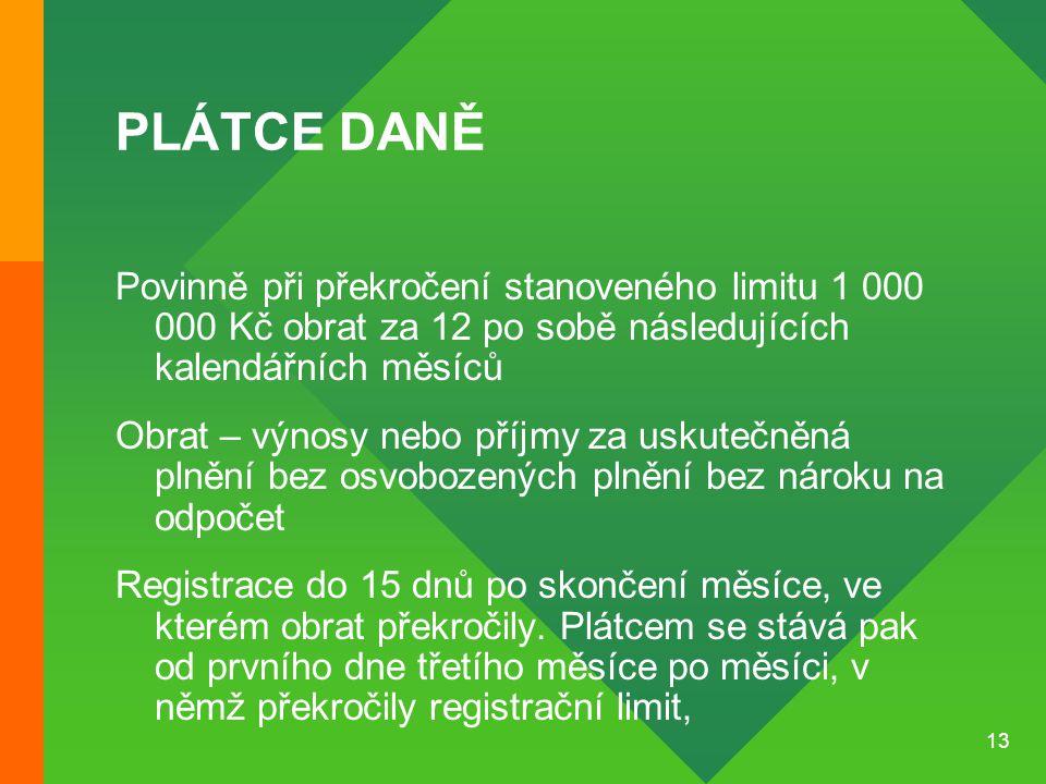 13 PLÁTCE DANĚ Povinně při překročení stanoveného limitu 1 000 000 Kč obrat za 12 po sobě následujících kalendářních měsíců Obrat – výnosy nebo příjmy za uskutečněná plnění bez osvobozených plnění bez nároku na odpočet Registrace do 15 dnů po skončení měsíce, ve kterém obrat překročily.